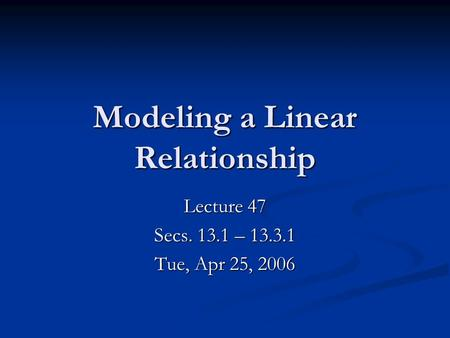 Modeling a Linear Relationship Lecture 47 Secs. 13.1 – 13.3.1 Tue, Apr 25, 2006.