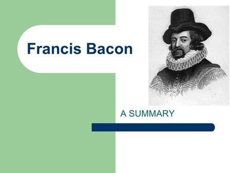 <strong>Francis</strong> <strong>Bacon</strong> A SUMMARY Introduction <strong>Bacon</strong> was brought up in humanistic contexthumanistic <strong>Bacon</strong> was an English philosopher, a statesman, and a lawyer.