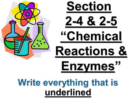 "Section 2-4 & 2-5 ""Chemical Reactions & Enzymes"" Write everything that is underlined."