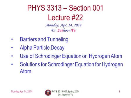 1 PHYS 3313 – Section 001 Lecture #22 Monday, Apr. 14, 2014 Dr. Jaehoon Yu Barriers and Tunneling Alpha Particle Decay Use of Schrodinger Equation on Hydrogen.