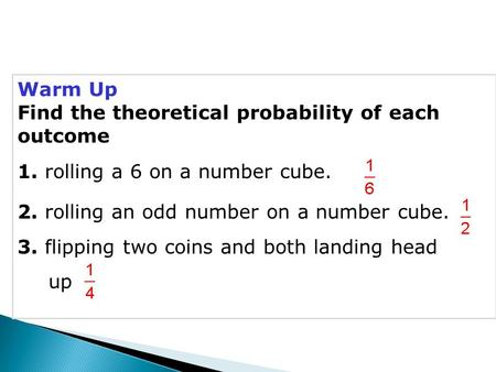 Warm Up Find the theoretical probability of each outcome 1. rolling a 6 on a number cube. 2. rolling an odd number on a number cube. 3. flipping two coins.