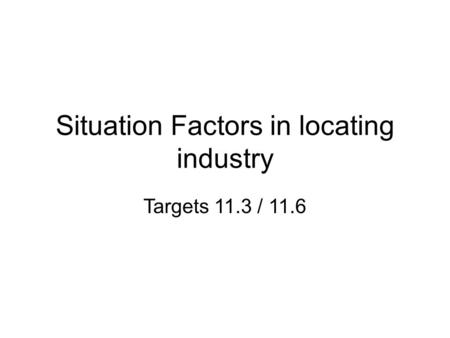 Situation Factors in locating industry Targets 11.3 / 11.6.