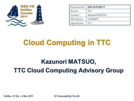Halifax, 31 Oct – 3 Nov 2011ICT Accessibility For All Cloud Computing in TTC Kazunori MATSUO, TTC Cloud Computing Advisory Group Document No: GSC16-PLEN-17.