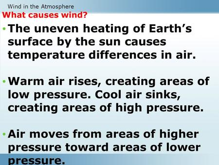 What causes wind? The uneven heating of Earth's surface by the sun causes temperature differences in air. Warm air rises, creating areas of low pressure.