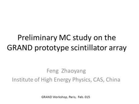 Preliminary MC study on the GRAND prototype scintillator array Feng Zhaoyang Institute of High Energy Physics, CAS, China GRAND Workshop, Paris, Feb. 015.
