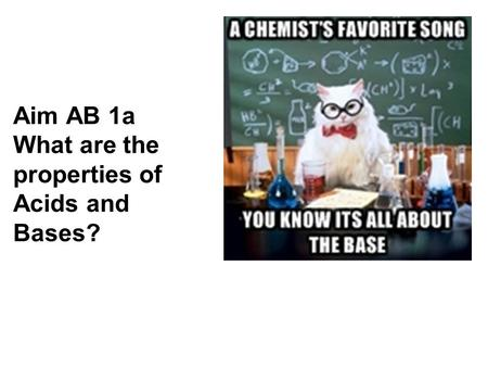 Aim AB 1a What are the properties of <strong>Acids</strong> and <strong>Bases</strong>?