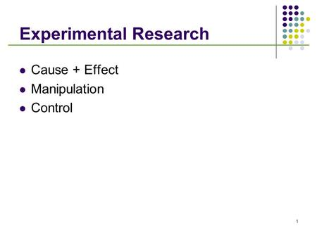 1 Experimental Research Cause + Effect Manipulation Control.