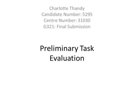 Preliminary Task Evaluation Charlotte Thandy Candidate Number: 5295 Centre Number: 31030 G321: Final Submission.