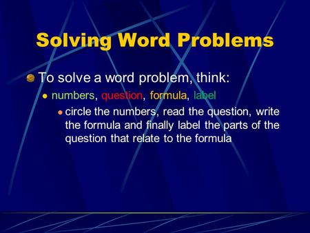 Solving Word Problems To solve a word problem, think: numbers, question, formula, label circle the numbers, read the question, write the formula and finally.