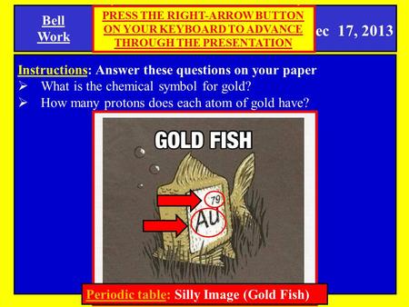 Dec 17, 2013 Bell Work SPI 0807.9.9 Periodic Table Instructions: Answer these questions on your paper  What is the chemical symbol for gold?  How many.