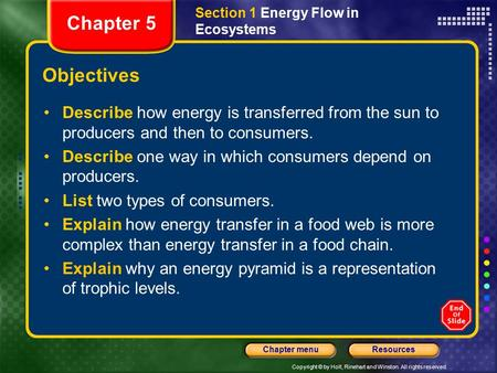 Copyright © by Holt, Rinehart and Winston. All rights reserved. ResourcesChapter menu Section 1 Energy Flow in Ecosystems Objectives Chapter 5 Describe.