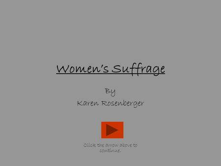 Women's Suffrage By Karen Rosenberger Click the arrow above to continue.