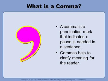 What is a Comma? A comma is a punctuation mark that indicates a pause is needed in a sentence. Commas help to clarify meaning for the reader.