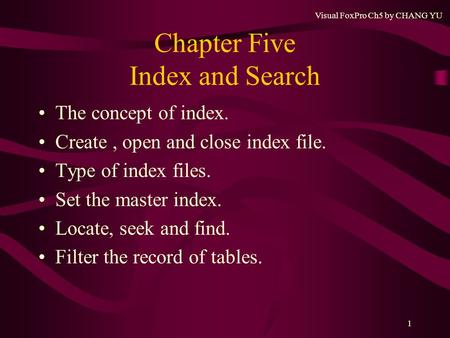 Visual FoxPro Ch5 by CHANG YU 1 Chapter Five Index <strong>and</strong> Search The concept <strong>of</strong> index. Create, open <strong>and</strong> close index file. Type <strong>of</strong> index files. Set the master.