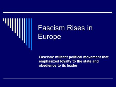 Fascism Rises in Europe Fascism: militant political movement that emphasized loyalty to the state and obedience to its leader.
