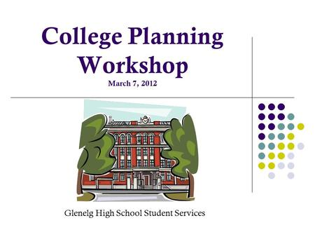 College Planning Workshop March 7, 2012 Glenelg High School Student Services.