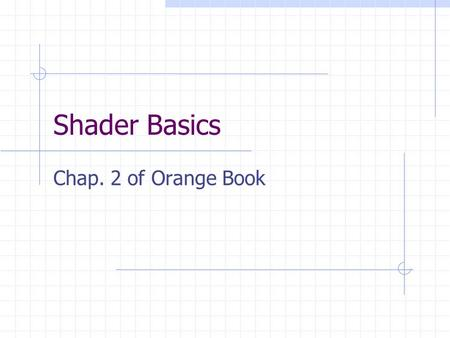 Shader Basics Chap. 2 of Orange Book. 2 Contents Why write shaders OpenGL programmable processors Language overview System overview.