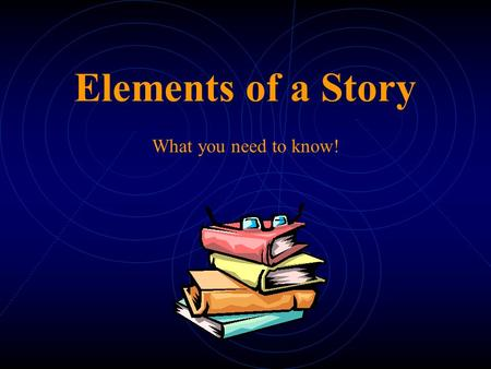 Elements of a Story What you need to know! Story Elements  Setting  Characters  Plot  Conflict  Point of View  Theme.