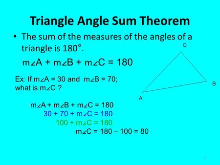 1 Triangle Angle Sum Theorem The sum of the measures of the angles of a triangle is 180°. m ∠A + m ∠B + m ∠C = 180 A B C Ex: If m ∠A = 30 and m∠B = 70;