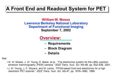 A Front End and Readout System for PET Overview: –Requirements –Block Diagram –Details William W. Moses Lawrence Berkeley National Laboratory Department.