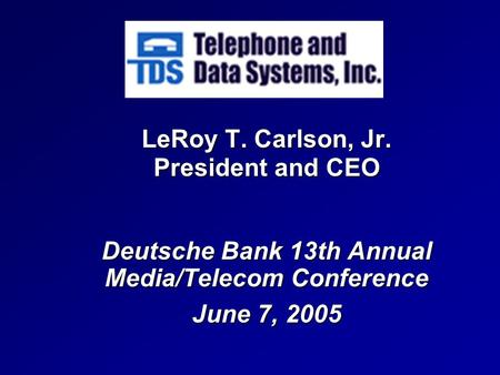 LeRoy T. Carlson, Jr. President and CEO Deutsche Bank <strong>13th</strong> Annual Media/Telecom Conference June 7, 2005.
