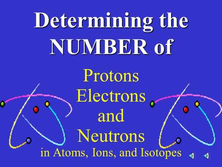 Determining the NUMBER of Protons Electrons and Neutrons in Atoms, Ions, and Isotopes.