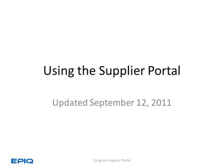 Using the Supplier Portal Updated September 12, 2011 Using the Supplier Portal.