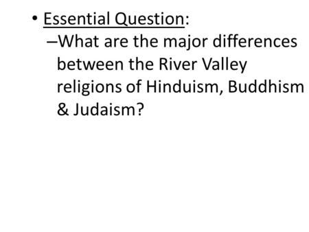 Essential Question: – What are the major differences between the River Valley religions of Hinduism, Buddhism & Judaism?