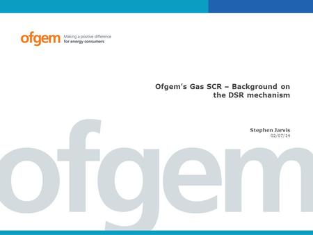 Ofgem's Gas SCR – Background on the DSR mechanism Stephen Jarvis 02/07/14.