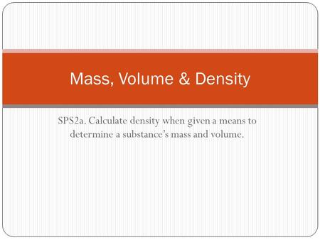 Mass, Volume & Density SPS2a. Calculate density when given a means to determine a substance's mass and volume.