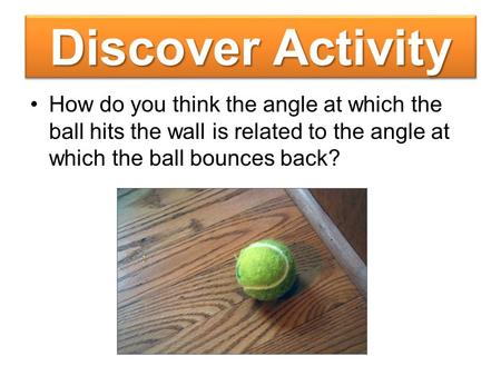 Discover Activity How do you think the angle at which the ball hits the wall is related to the angle at which the ball bounces back?