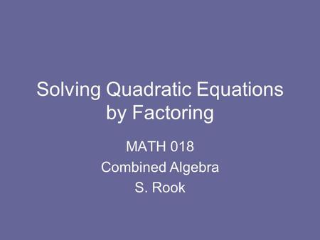 Solving Quadratic Equations by Factoring MATH 018 Combined Algebra S. Rook.
