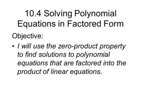 10.4 Solving Polynomial Equations in Factored Form Objective: I will use the zero-product property to find solutions to polynomial equations that are factored.