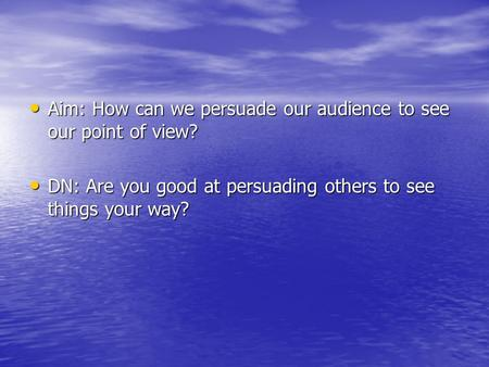 Aim: How can we persuade our audience to see our point of view? Aim: How can we persuade our audience to see our point of view? DN: Are you good at persuading.