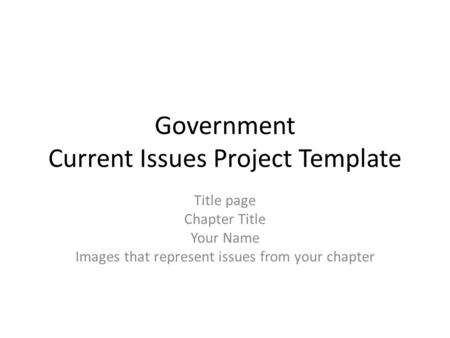 Government Current Issues Project Template Title page Chapter Title Your Name Images that represent issues from your chapter.
