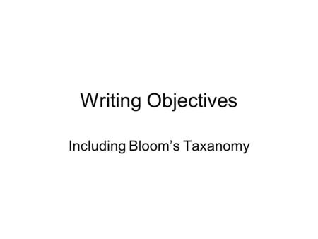 Writing Objectives Including Bloom's Taxanomy. Three Primary Components of an Objective Condition –What they're given Behavior –What they do Criteria.