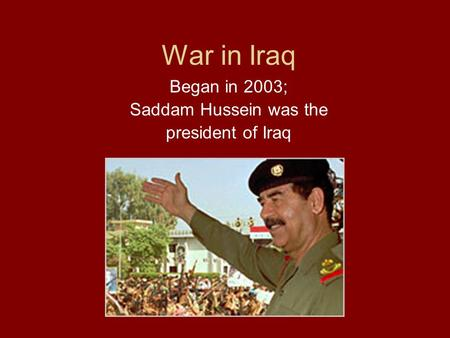 War in <strong>Iraq</strong> Began in 2003; Saddam Hussein was the president <strong>of</strong> <strong>Iraq</strong>.