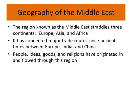 Geography of the Middle East The region known as the Middle East straddles three continents: Europe, Asia, and Africa It has connected major trade routes.