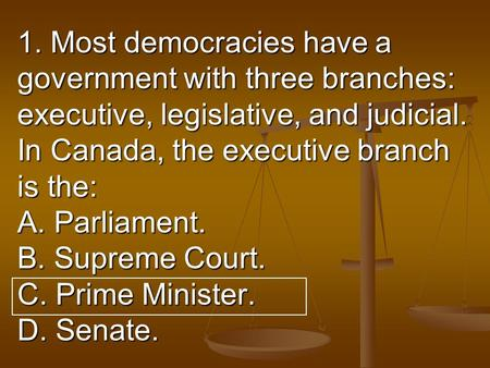 1. Most democracies have a government with three branches: executive, legislative, and judicial. In Canada, the executive branch is the: A. Parliament.