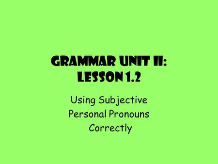 Grammar Unit II: Lesson 1.2 Using Subjective Personal Pronouns Correctly.