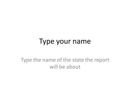 Type your name Type the name of the state the report will be about.