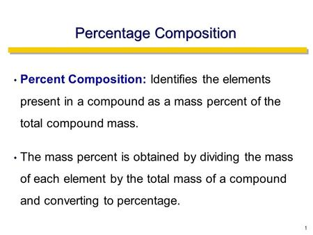 1 Percent Composition: Identifies the elements present in a compound as a mass percent of the total compound mass. The mass percent is obtained by dividing.