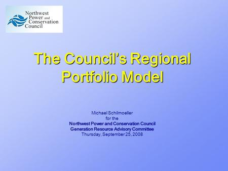 The Council's Regional Portfolio Model Michael Schilmoeller for the Northwest <strong>Power</strong> and Conservation Council Generation Resource Advisory Committee Thursday,