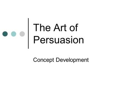 The Art of Persuasion Concept Development. Activity Pretend you are at the mall and you just saw that one thing you so desperately want. You only have.