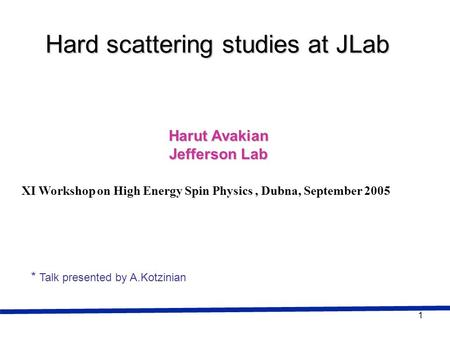 1 Harut Avakian Jefferson Lab Hard scattering studies at JLab XI Workshop on High Energy Spin Physics, Dubna, September 2005 * Talk presented by A.Kotzinian.