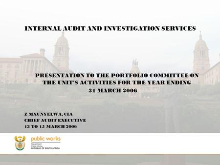 INTERNAL AUDIT AND INVESTIGATION SERVICES PRESENTATION TO THE PORTFOLIO COMMITTEE ON THE UNIT'S ACTIVITIES FOR THE YEAR ENDING 31 MARCH 2006 Z MXUNYELWA,