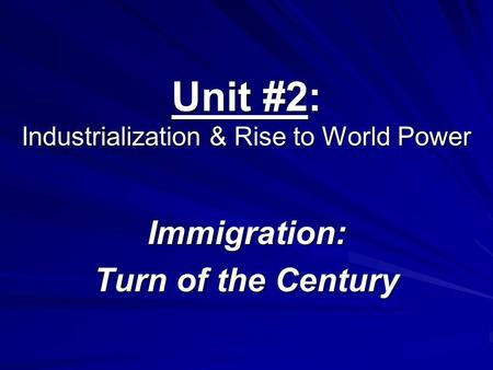 Unit #2: Industrialization & Rise to World Power Immigration: Turn of the Century.
