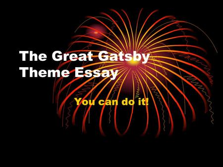 The Great Gatsby Theme Essay You can do it!. Step 1 – Choose your topic Which theme stands out to you the most? Remember theme = Topic + Author's opinion.