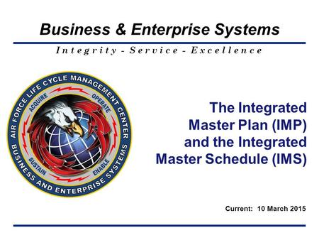 I n t e g r i t y - S e r v i c e - E x c e l l e n c e Business & Enterprise Systems The Integrated <strong>Master</strong> Plan (IMP) and the Integrated <strong>Master</strong> <strong>Schedule</strong>.