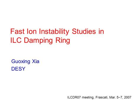 Fast Ion Instability Studies in ILC Damping Ring Guoxing Xia DESY ILCDR07 meeting, Frascati, Mar. 5~7, 2007.